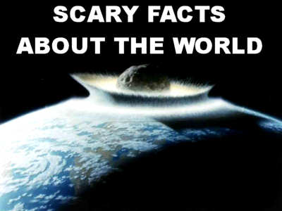 Scary Facts About The World